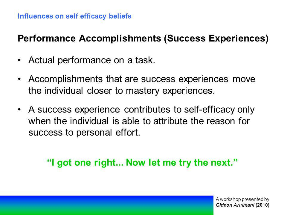 A workshop presented by Gideon Arulmani (2010) Influences on self efficacy beliefs Performance Accomplishments (Success Experiences) Actual performance on a task.