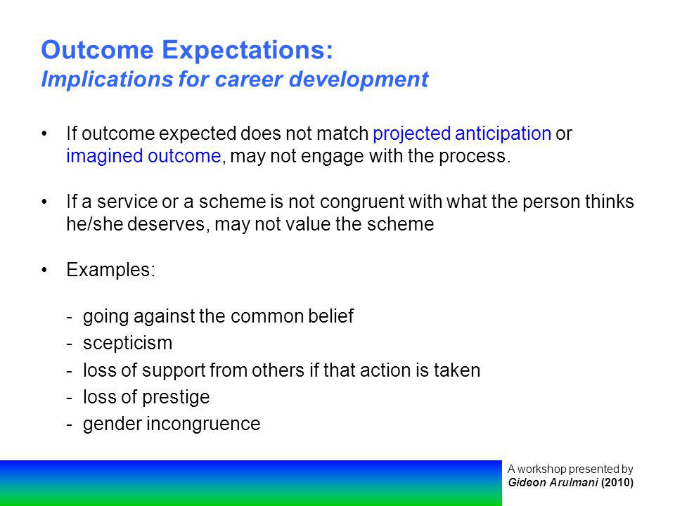 A workshop presented by Gideon Arulmani (2010) Outcome Expectations: Implications for career development If outcome expected does not match projected anticipation or imagined outcome, may not engage with the process.