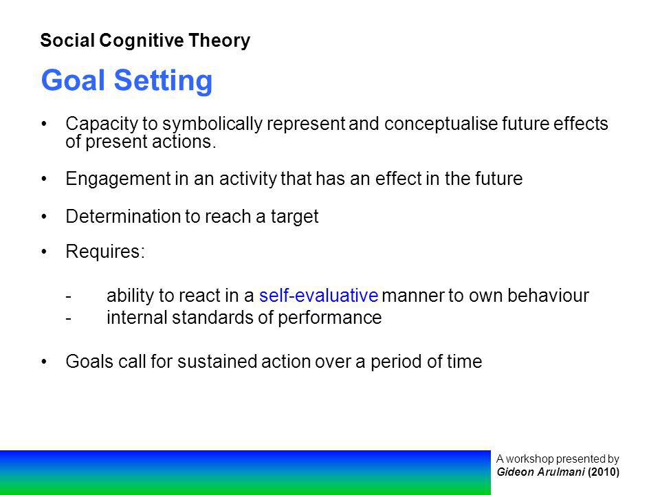 A workshop presented by Gideon Arulmani (2010) Social Cognitive Theory Goal Setting Capacity to symbolically represent and conceptualise future effects of present actions.