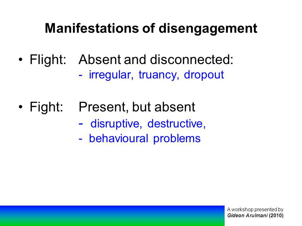 A workshop presented by Gideon Arulmani (2010) Manifestations of disengagement Flight:Absent and disconnected: - irregular, truancy, dropout Fight:Present, but absent - disruptive, destructive, - behavioural problems