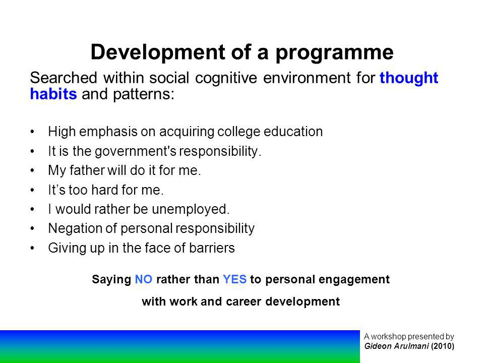 A workshop presented by Gideon Arulmani (2010) Development of a programme Searched within social cognitive environment for thought habits and patterns: High emphasis on acquiring college education It is the government s responsibility.