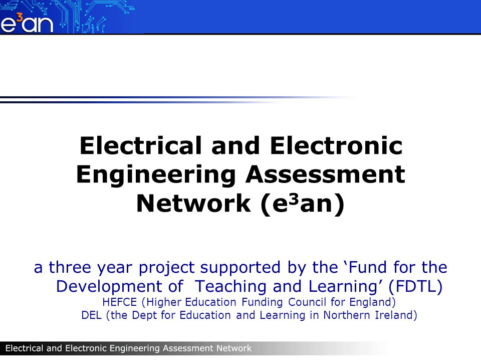 Electrical and Electronic Engineering Assessment Network (e 3 an) a three year project supported by the Fund for the Development of Teaching and Learning (FDTL) HEFCE (Higher Education Funding Council for England) DEL (the Dept for Education and Learning in Northern Ireland)