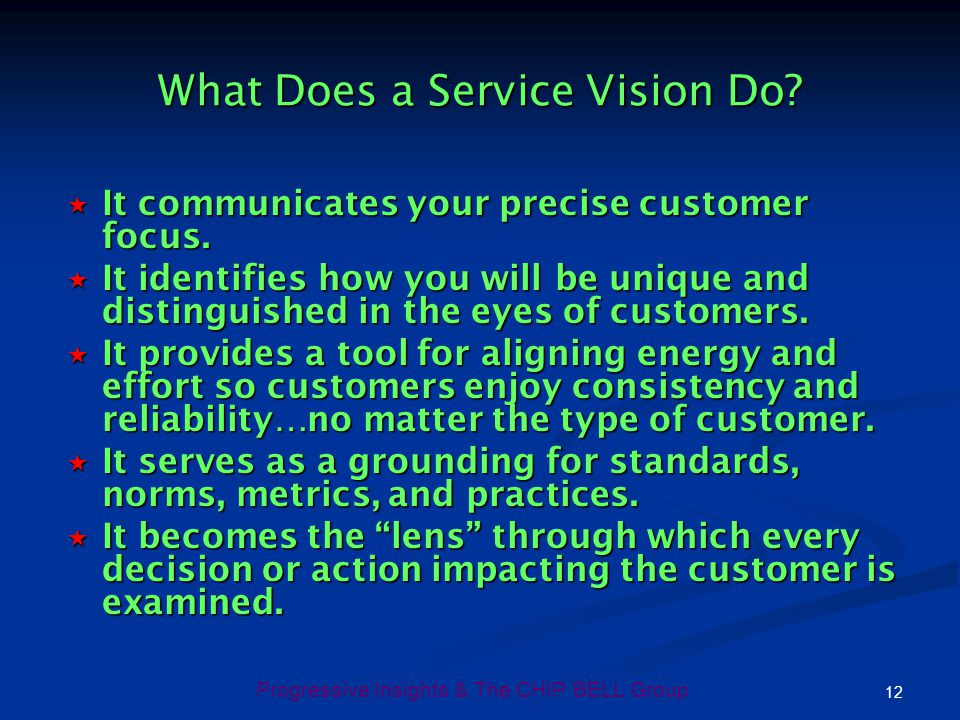 12 Progressive Insights & The CHIP BELL Group What Does a Service Vision Do? It communicates your precise customer focus. It communicates your precise