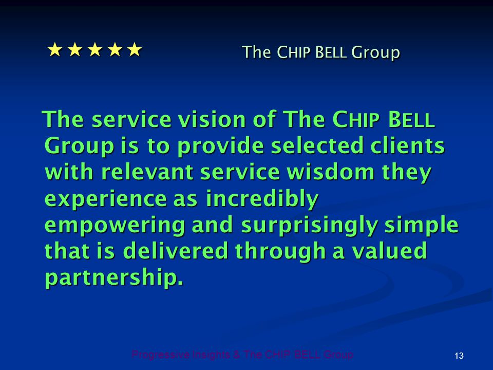 13 Progressive Insights & The CHIP BELL Group The C HIP B ELL Group The C HIP B ELL Group The service vision of The C HIP B ELL Group is to provide se