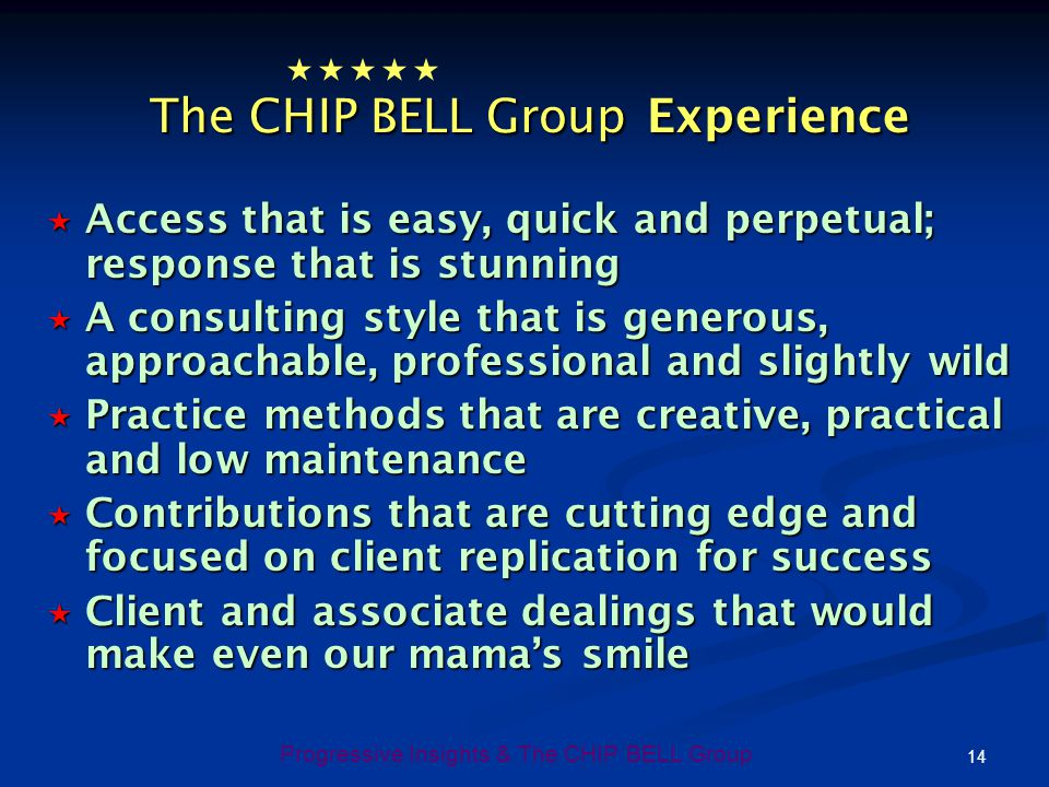 14 Progressive Insights & The CHIP BELL Group The CHIP BELL Group Experience The CHIP BELL Group Experience Access that is easy, quick and perpetual;
