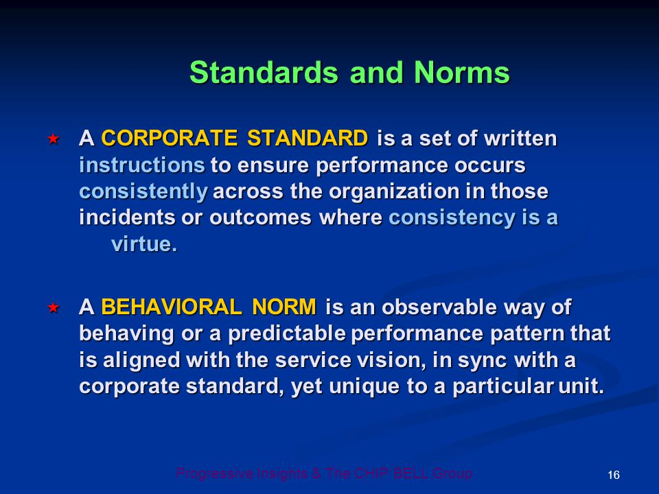 16 Progressive Insights & The CHIP BELL Group Standards and Norms A CORPORATE STANDARD is a set of written instructions to ensure performance occurs c