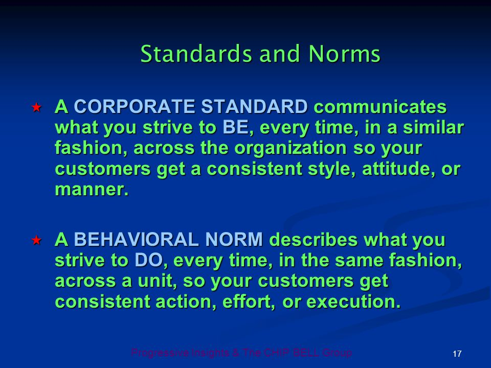 17 Progressive Insights & The CHIP BELL Group Standards and Norms A CORPORATE STANDARD communicates what you strive to BE, every time, in a similar fa