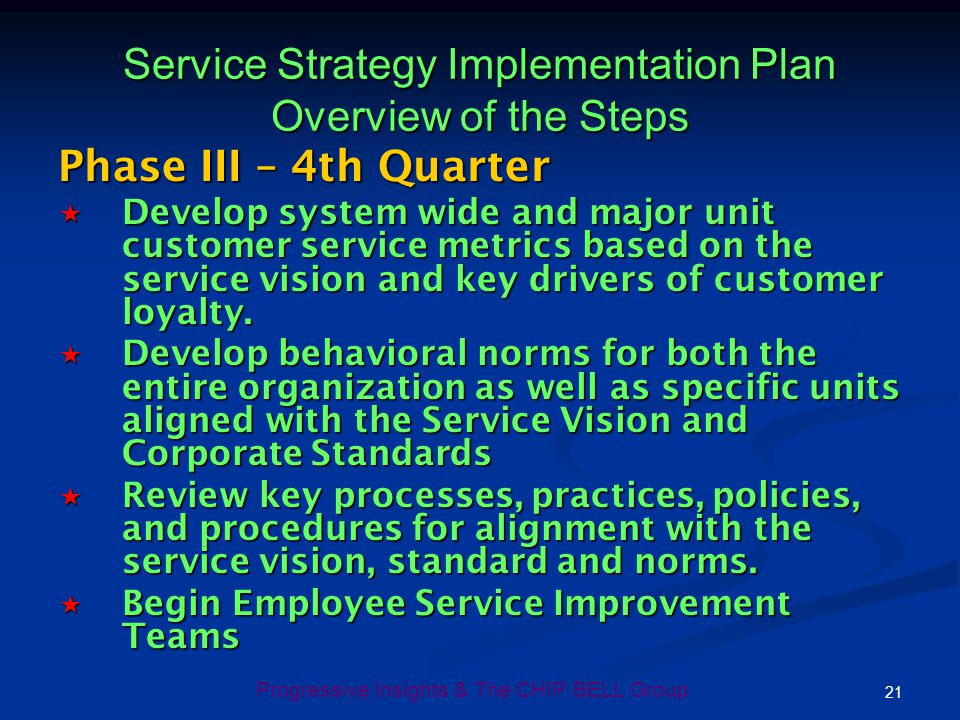21 Progressive Insights & The CHIP BELL Group Phase III – 4th Quarter Develop system wide and major unit customer service metrics based on the service