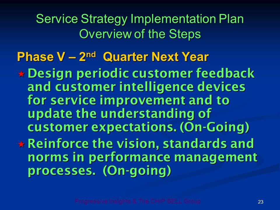 23 Progressive Insights & The CHIP BELL Group Service Strategy Implementation Plan Overview of the Steps Phase V – 2 nd Quarter Next Year Design perio