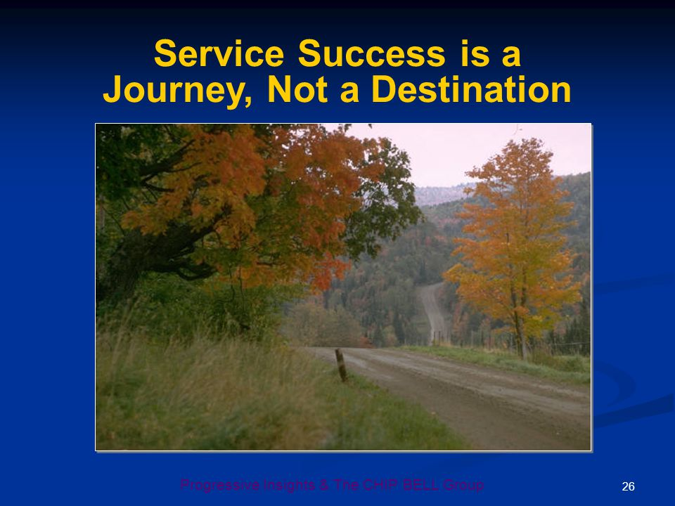 26 Progressive Insights & The CHIP BELL Group Service Success is a Journey, Not a Destination