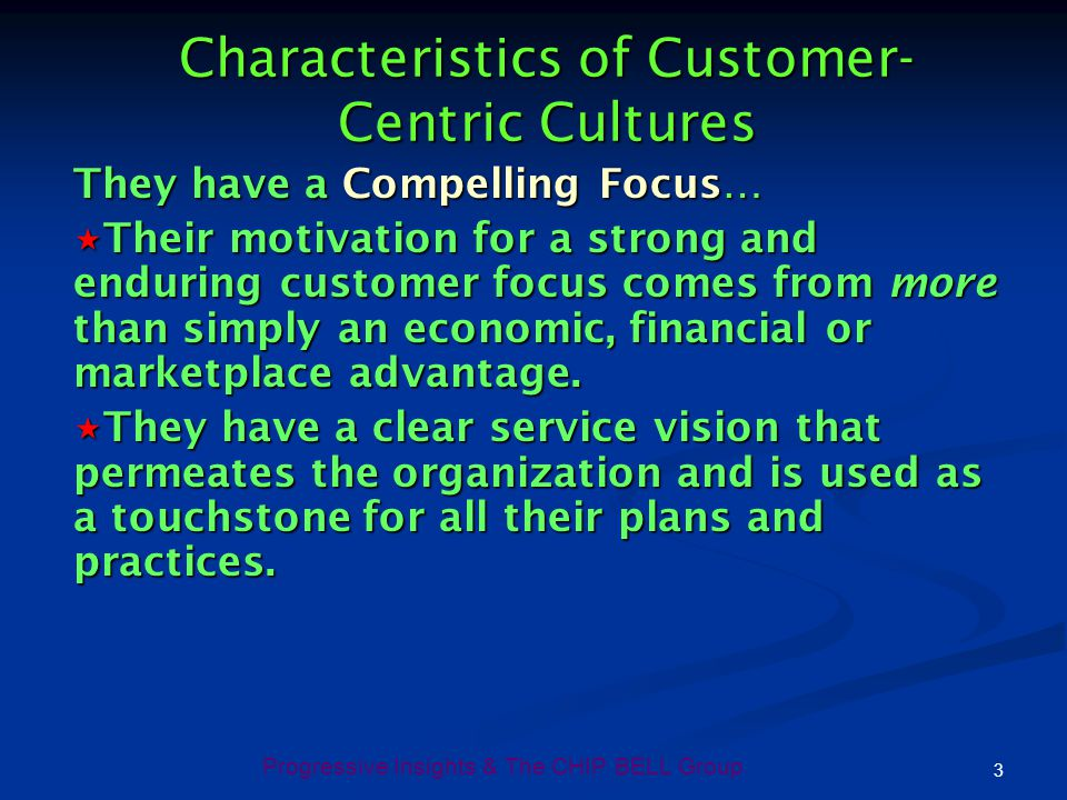 Progressive Insights & The CHIP BELL Group 3 Characteristics of Customer- Centric Cultures They have a Compelling Focus… Their motivation for a strong
