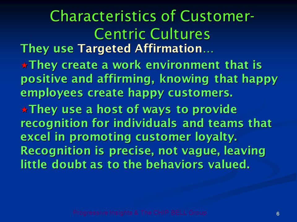 Progressive Insights & The CHIP BELL Group 6 Characteristics of Customer- Centric Cultures They use Targeted Affirmation… They create a work environme