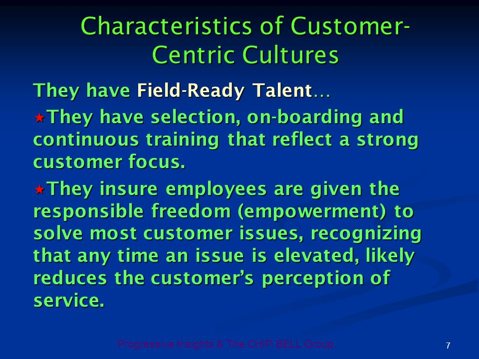 Progressive Insights & The CHIP BELL Group 7 Characteristics of Customer- Centric Cultures They have Field-Ready Talent… They have selection, on-board