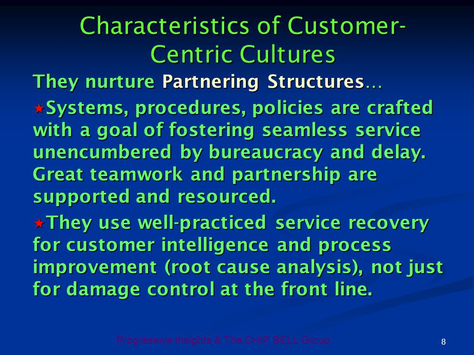 Progressive Insights & The CHIP BELL Group 8 Characteristics of Customer- Centric Cultures They nurture Partnering Structures… Systems, procedures, po