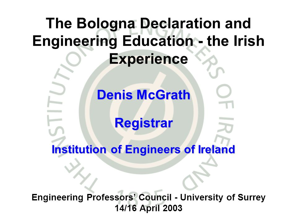 Engineering Professors Council - University of Surrey 14/16 April 2003 The Bologna Declaration and Engineering Education - the Irish Experience Denis McGrath Registrar Institution of Engineers of Ireland