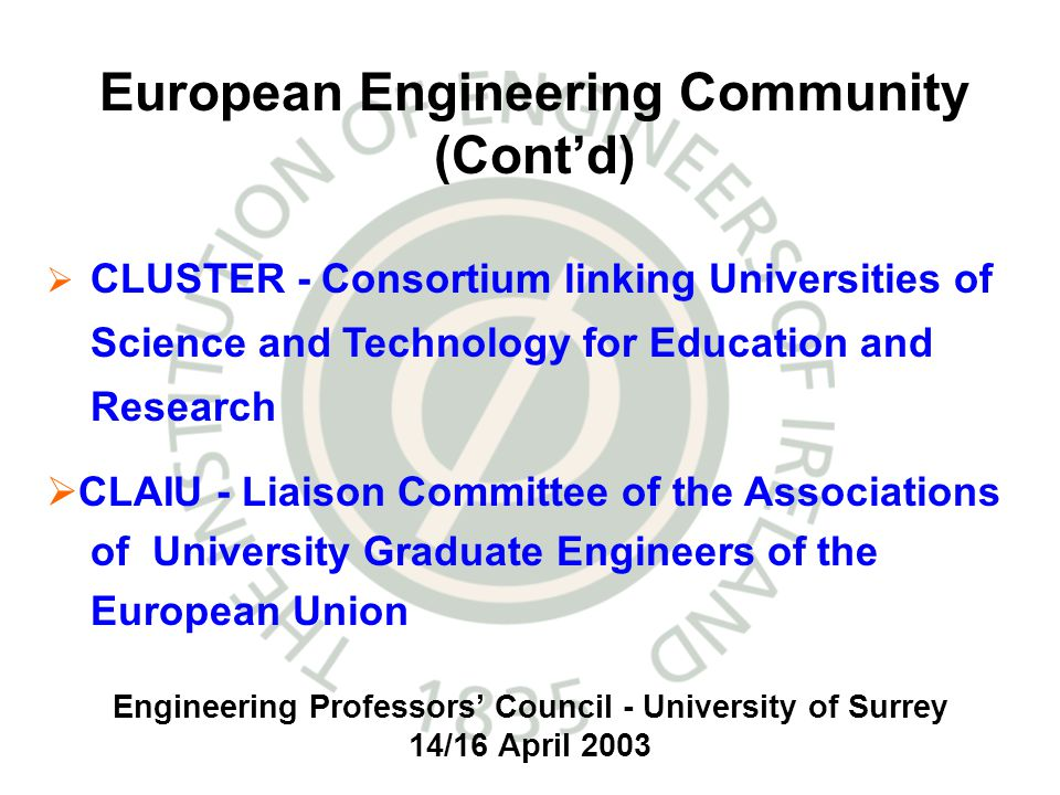 Engineering Professors Council - University of Surrey 14/16 April 2003 CLUSTER - Consortium linking Universities of Science and Technology for Education and Research CLAIU - Liaison Committee of the Associations ofUniversity Graduate Engineers of the European Union European Engineering Community (Contd)