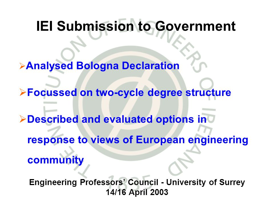 Engineering Professors Council - University of Surrey 14/16 April 2003 IEI Submission to Government Analysed Bologna Declaration Focussed on two-cycle degree structure Described and evaluated options in response to views of European engineering community