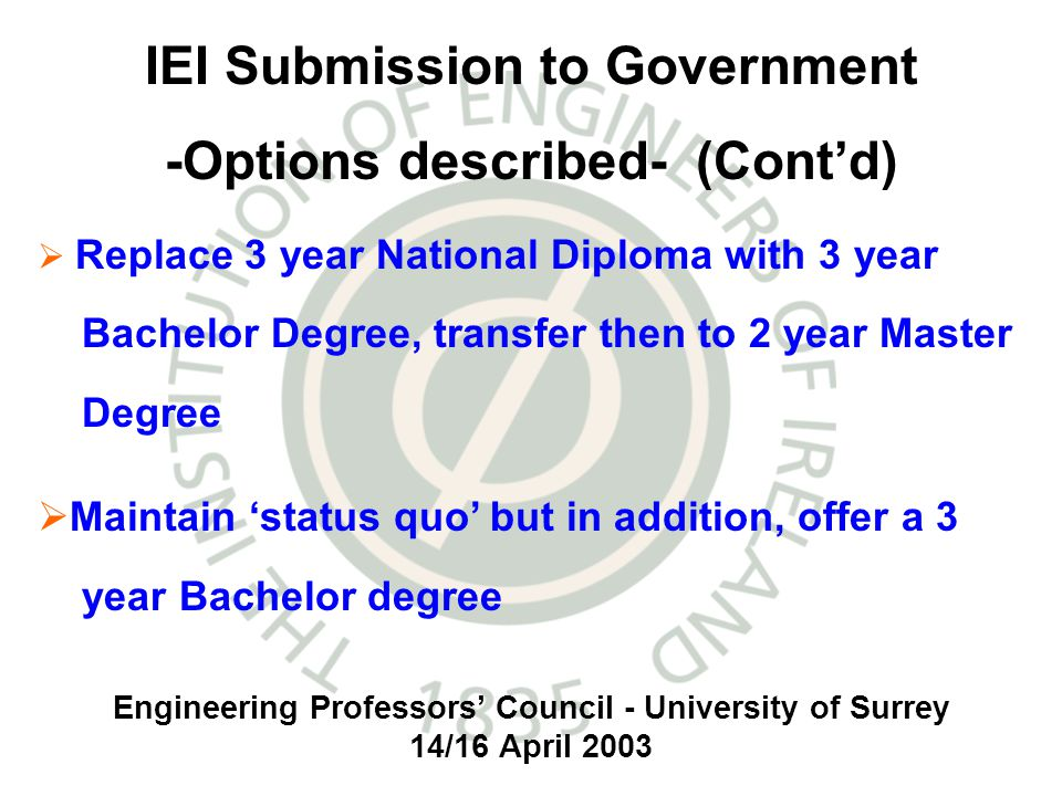 Engineering Professors Council - University of Surrey 14/16 April 2003 IEI Submission to Government -Options described- (Contd) Replace 3 year National Diploma with 3 year Bachelor Degree, transfer then to 2 year Master Degree Maintain status quo but in addition, offer a 3 year Bachelor degree