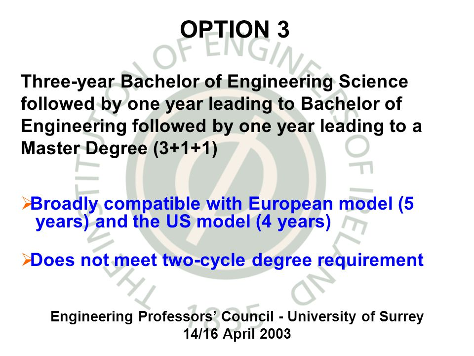 Engineering Professors Council - University of Surrey 14/16 April 2003 Broadly compatible with European model (5 years) and the US model (4 years) Does not meet two-cycle degree requirement OPTION 3 Three-year Bachelor of Engineering Science followed by one year leading to Bachelor of Engineering followed by one year leading to a Master Degree (3+1+1)