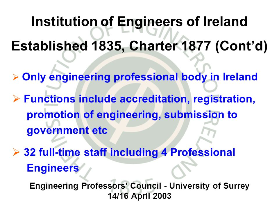 Engineering Professors Council - University of Surrey 14/16 April 2003 Institution of Engineers of Ireland Established 1835, Charter 1877 (Contd) Only engineering professional body in Ireland Functions include accreditation, registration, promotion of engineering, submission to government etc 32 full-time staff including 4 Professional Engineers
