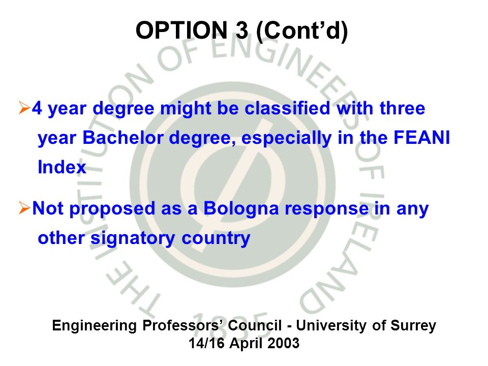 Engineering Professors Council - University of Surrey 14/16 April 2003 4 year degree might be classified with three year Bachelor degree, especially in the FEANI Index Not proposed as a Bologna response in any other signatory country OPTION 3 (Contd)