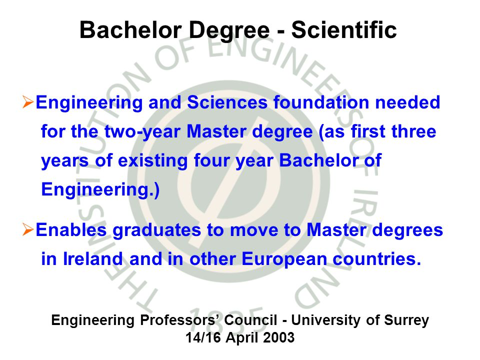 Engineering Professors Council - University of Surrey 14/16 April 2003 Engineering and Sciences foundation needed for the two-year Master degree (as first three years of existing four year Bachelor of Engineering.) Enables graduates to move to Master degrees in Ireland and in other European countries.