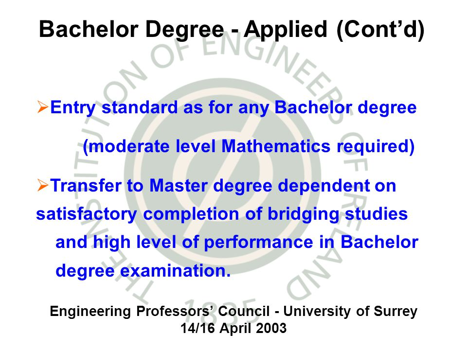 Engineering Professors Council - University of Surrey 14/16 April 2003 Entry standard as for any Bachelor degree (moderate level Mathematics required) Transfer to Master degree dependent on satisfactory completion of bridging studies and high level of performance in Bachelor degree examination.