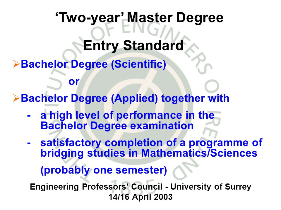 Engineering Professors Council - University of Surrey 14/16 April 2003 Bachelor Degree (Scientific) or Bachelor Degree (Applied) together with - a high level of performance in the Bachelor Degree examination - satisfactory completion of a programme of bridging studies in Mathematics/Sciences (probably one semester) Two-year Master Degree Entry Standard