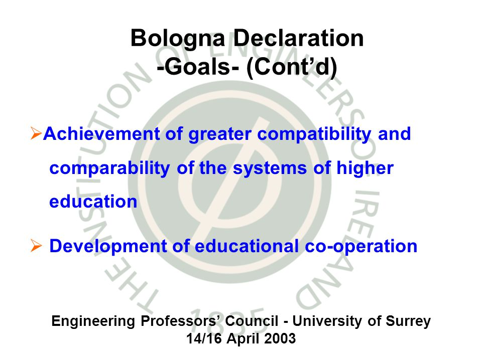 Engineering Professors Council - University of Surrey 14/16 April 2003 Bologna Declaration -Goals- (Contd) Achievement of greater compatibility and comparability of the systems of higher education Development of educational co-operation
