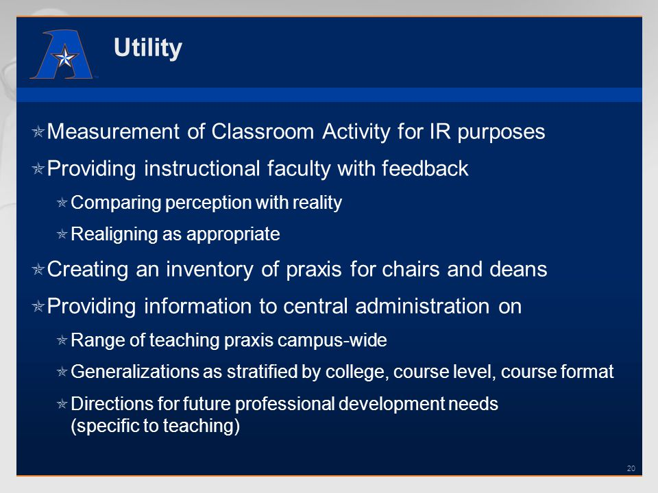 Utility Measurement of Classroom Activity for IR purposes Providing instructional faculty with feedback Comparing perception with reality Realigning as appropriate Creating an inventory of praxis for chairs and deans Providing information to central administration on Range of teaching praxis campus-wide Generalizations as stratified by college, course level, course format Directions for future professional development needs (specific to teaching) 20