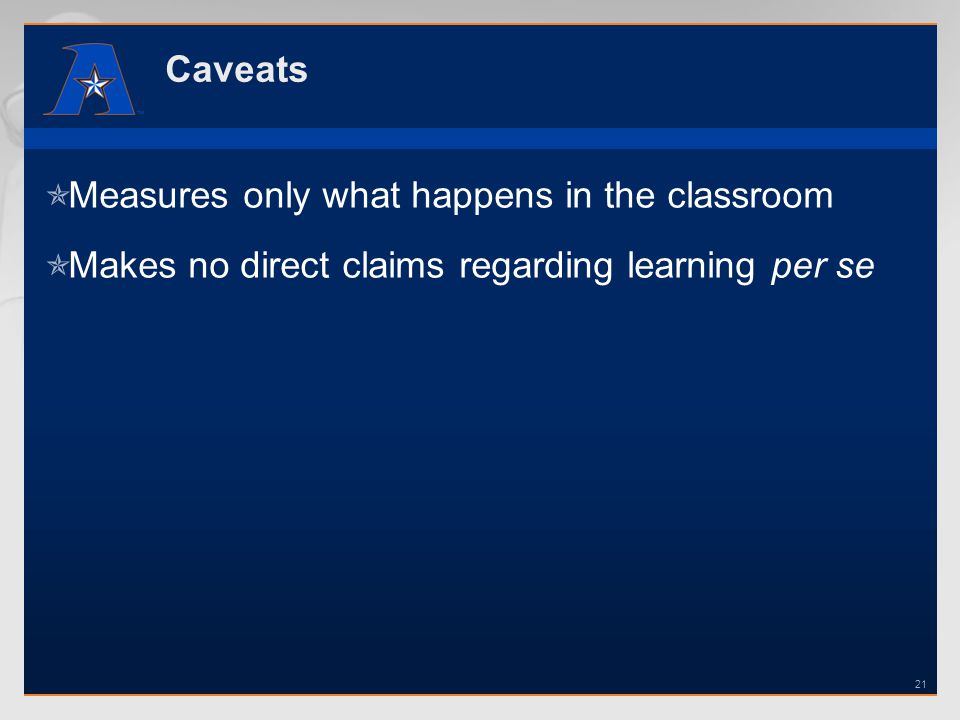 Caveats Measures only what happens in the classroom Makes no direct claims regarding learning per se 21
