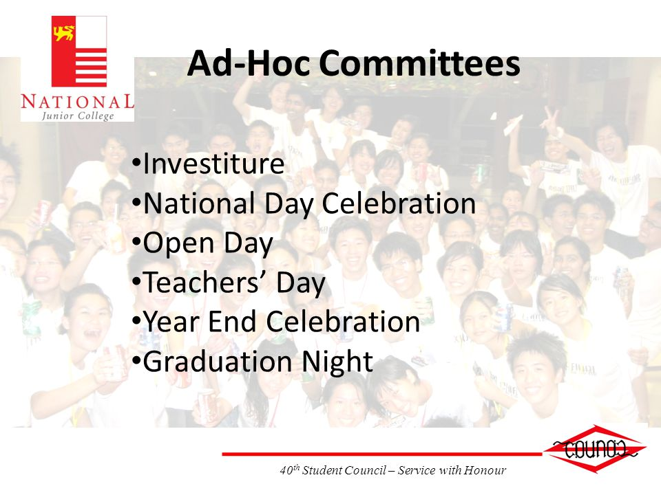 40 th Student Council – Service with Honour Ad-Hoc Committees Investiture National Day Celebration Open Day Teachers Day Year End Celebration Graduation Night