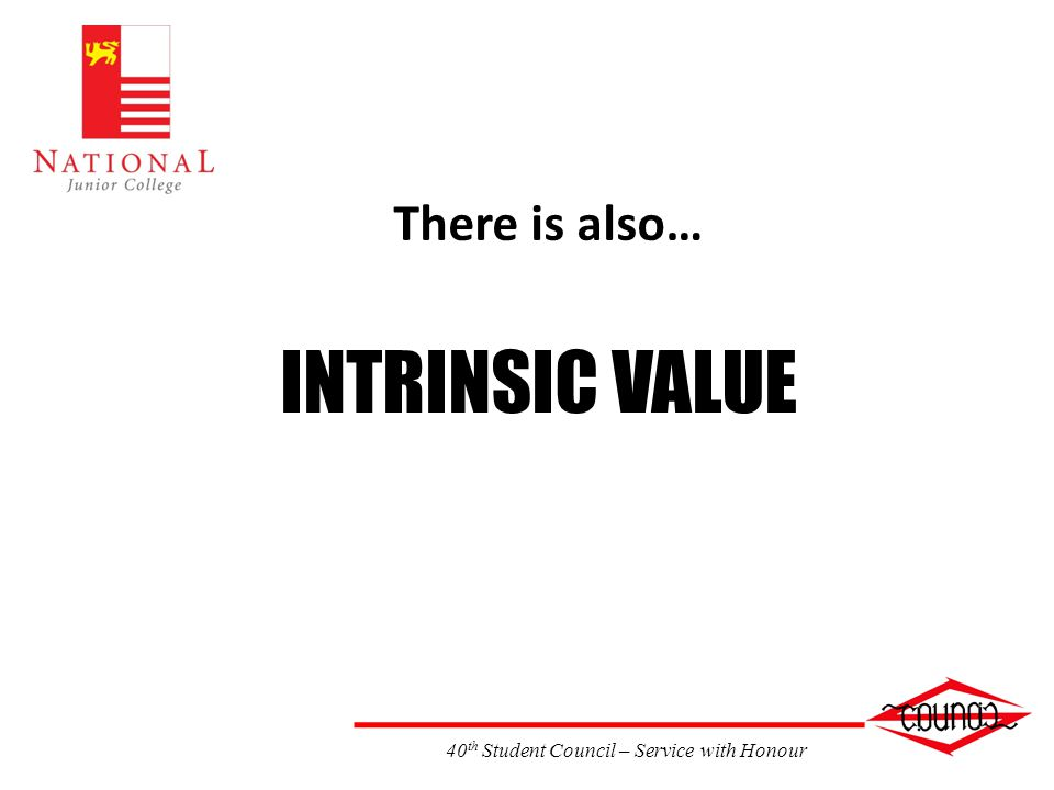 40 th Student Council – Service with Honour There is also… INTRINSIC VALUE