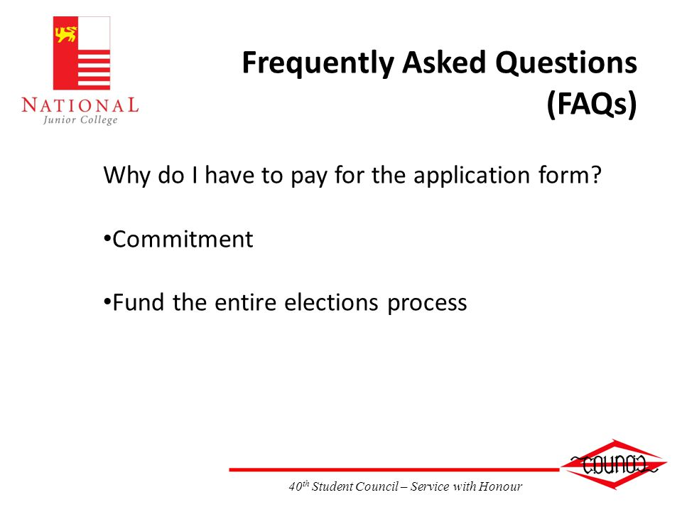40 th Student Council – Service with Honour Frequently Asked Questions (FAQs) Why do I have to pay for the application form.