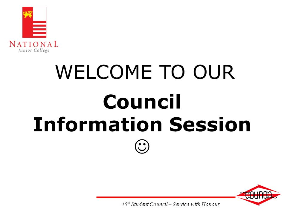 Council Information Session WELCOME TO OUR 40 th Student Council – Service with Honour
