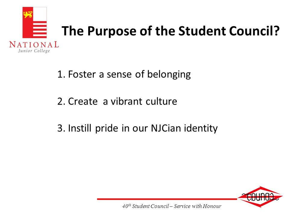 40 th Student Council – Service with Honour The Purpose of the Student Council? 1.Foster a sense of belonging 2.Create a vibrant culture 3.Instill pri