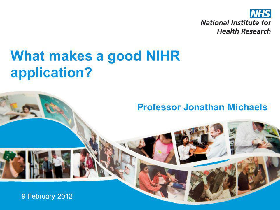 What makes a good NIHR application 9 February 2012 Professor Jonathan Michaels