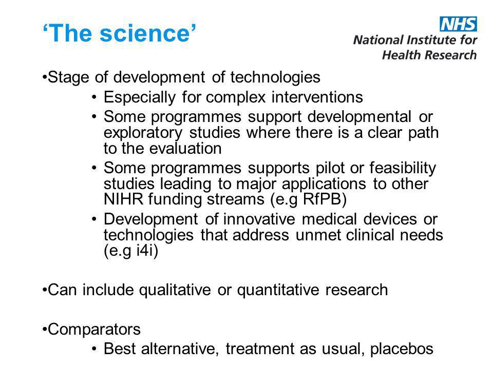 The science Stage of development of technologies Especially for complex interventions Some programmes support developmental or exploratory studies where there is a clear path to the evaluation Some programmes supports pilot or feasibility studies leading to major applications to other NIHR funding streams (e.g RfPB) Development of innovative medical devices or technologies that address unmet clinical needs (e.g i4i) Can include qualitative or quantitative research Comparators Best alternative, treatment as usual, placebos