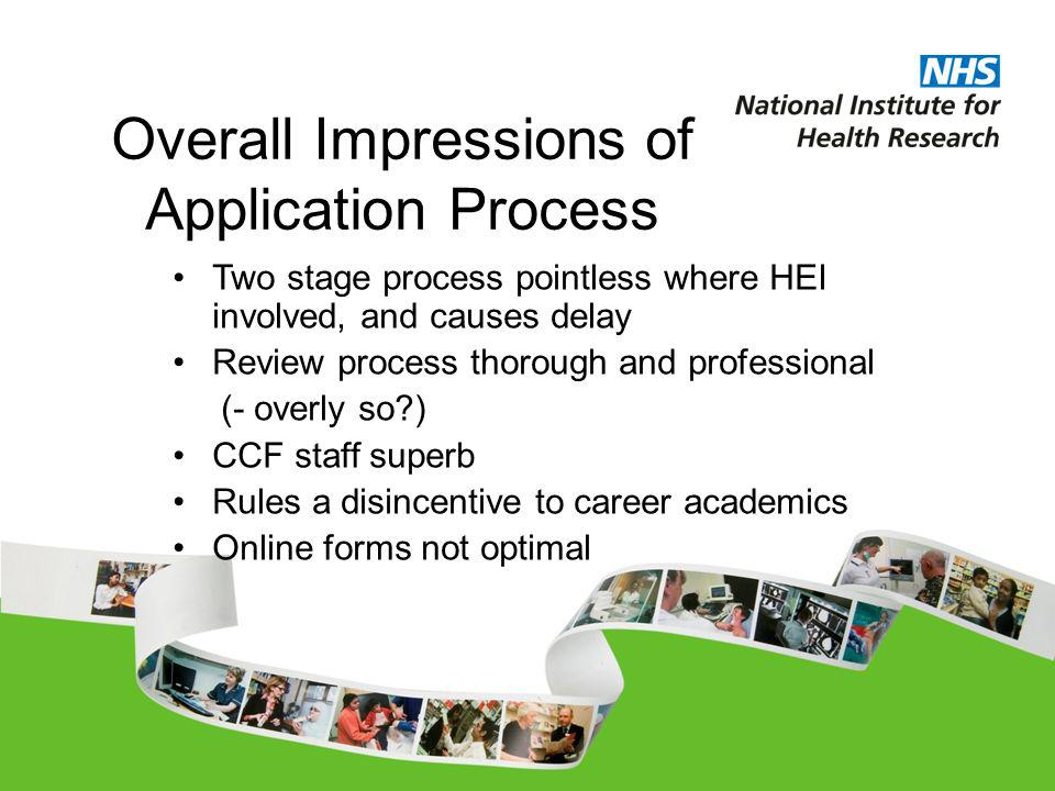 Overall Impressions of Application Process Two stage process pointless where HEI involved, and causes delay Review process thorough and professional (- overly so ) CCF staff superb Rules a disincentive to career academics Online forms not optimal