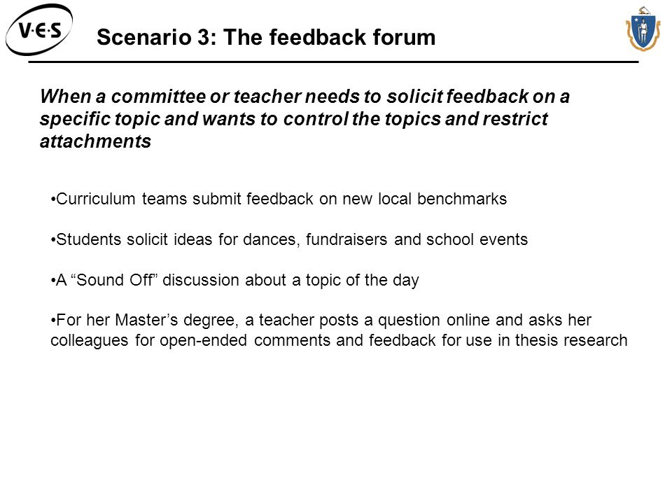 Scenario 3: The feedback forum When a committee or teacher needs to solicit feedback on a specific topic and wants to control the topics and restrict attachments Curriculum teams submit feedback on new local benchmarks Students solicit ideas for dances, fundraisers and school events A Sound Off discussion about a topic of the day For her Masters degree, a teacher posts a question online and asks her colleagues for open-ended comments and feedback for use in thesis research