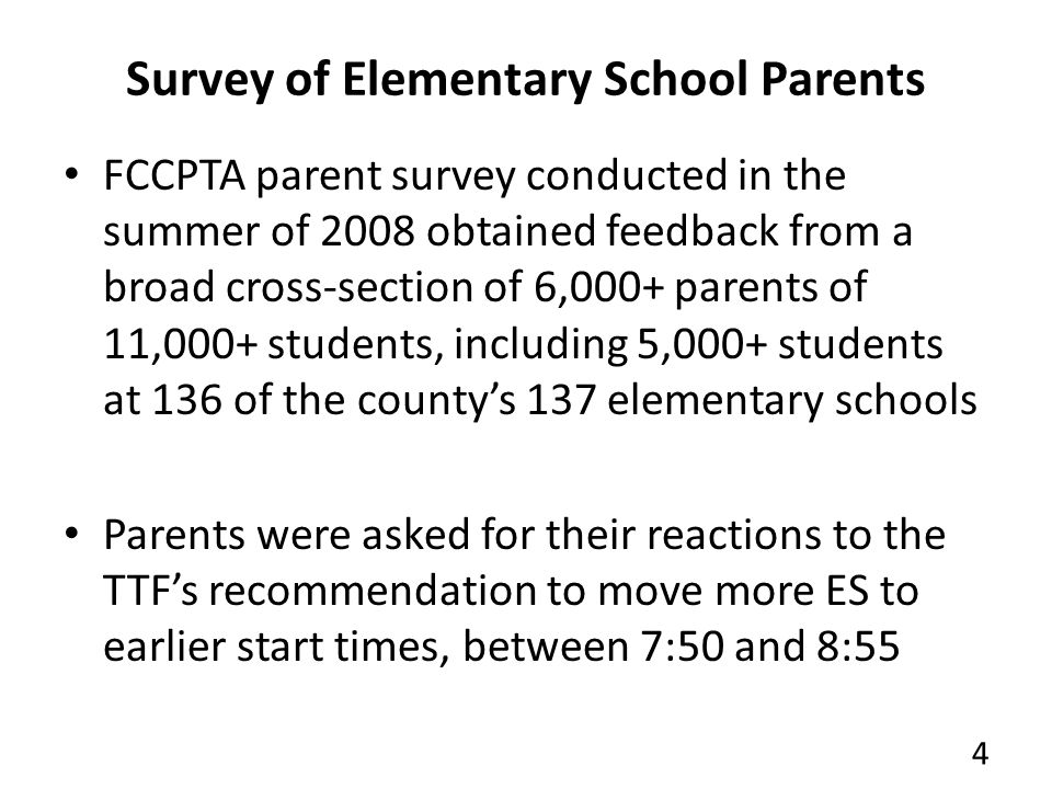 Survey of Elementary School Parents FCCPTA parent survey conducted in the summer of 2008 obtained feedback from a broad cross-section of 6,000+ parents of 11,000+ students, including 5,000+ students at 136 of the countys 137 elementary schools Parents were asked for their reactions to the TTFs recommendation to move more ES to earlier start times, between 7:50 and 8:55 4