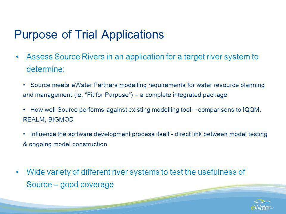 Purpose of Trial Applications Assess Source Rivers in an application for a target river system to determine: Source meets eWater Partners modelling re