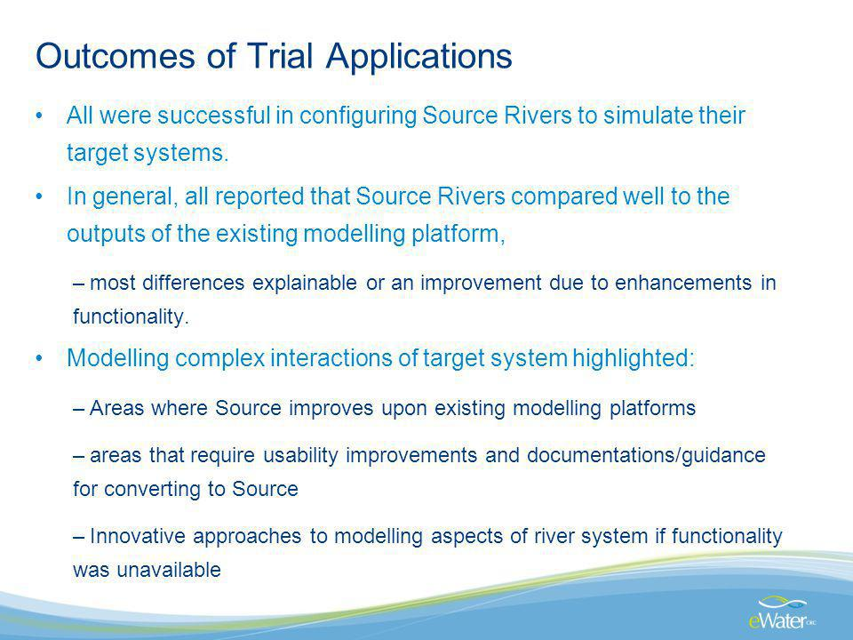 Outcomes of Trial Applications All were successful in configuring Source Rivers to simulate their target systems. In general, all reported that Source