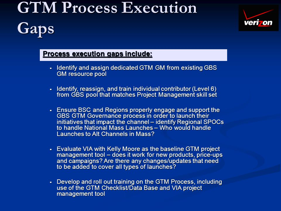 GTM Process Execution Gaps Process execution gaps include: Identify and assign dedicated GTM GM from existing GBS GM resource pool Identify and assign