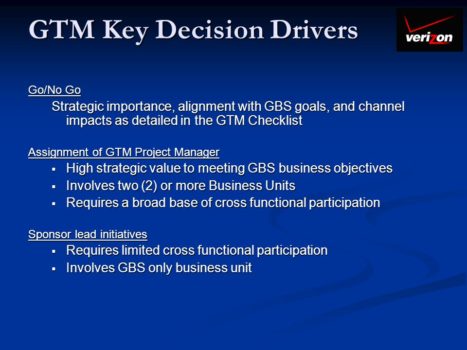 GTM Key Decision Drivers Go/No Go Strategic importance, alignment with GBS goals, and channel impacts as detailed in the GTM Checklist Assignment of G