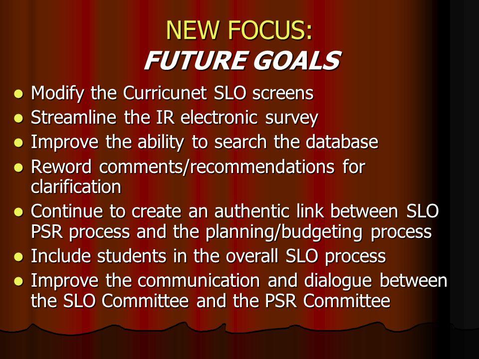 NEW FOCUS: FUTURE GOALS Modify the Curricunet SLO screens Modify the Curricunet SLO screens Streamline the IR electronic survey Streamline the IR elec