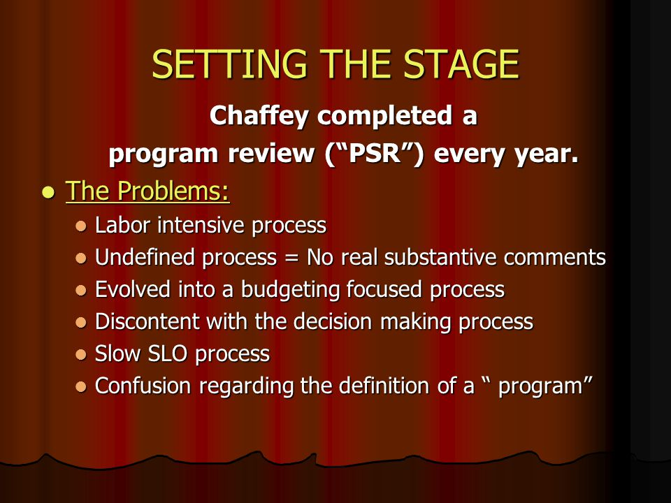 SETTING THE STAGE Chaffey completed a program review (PSR) every year. The Problems: The Problems: Labor intensive process Labor intensive process Und