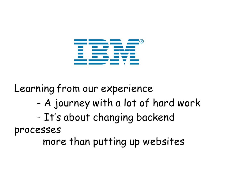 Learning from our experience - A journey with a lot of hard work - Its about changing backend processes more than putting up websites