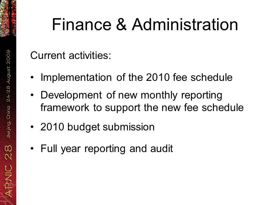 Finance & Administration Current activities: Implementation of the 2010 fee schedule Development of new monthly reporting framework to support the new fee schedule 2010 budget submission Full year reporting and audit