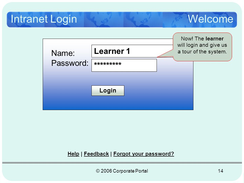 © 2006 Corporate Portal14 Intranet LoginWelcome Name: Password: Login Learner 1 ********* Help | Feedback | Forgot your password.